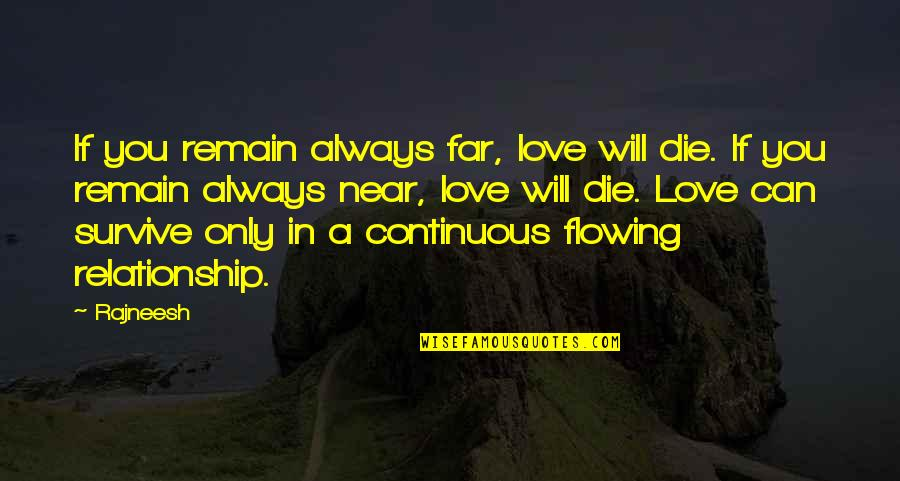 Love Remain Quotes By Rajneesh: If you remain always far, love will die.