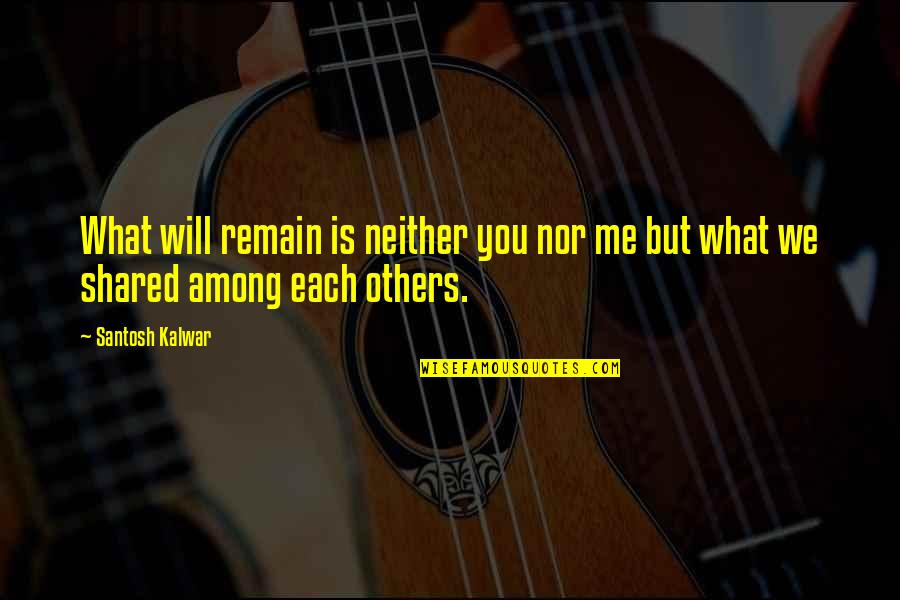 Love Remain Quotes By Santosh Kalwar: What will remain is neither you nor me