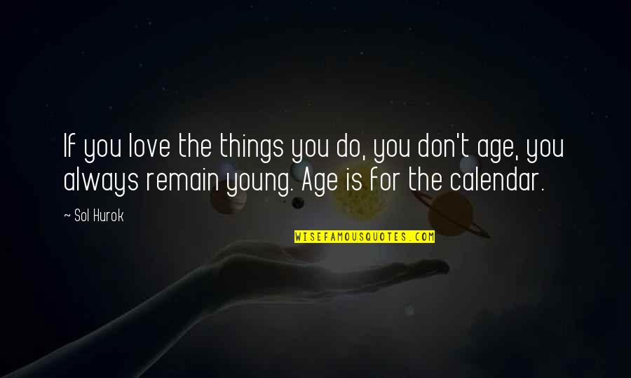 Love Remain Quotes By Sol Hurok: If you love the things you do, you