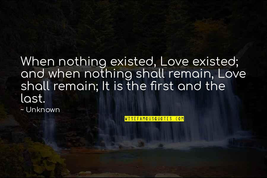 Love Remain Quotes By Unknown: When nothing existed, Love existed; and when nothing