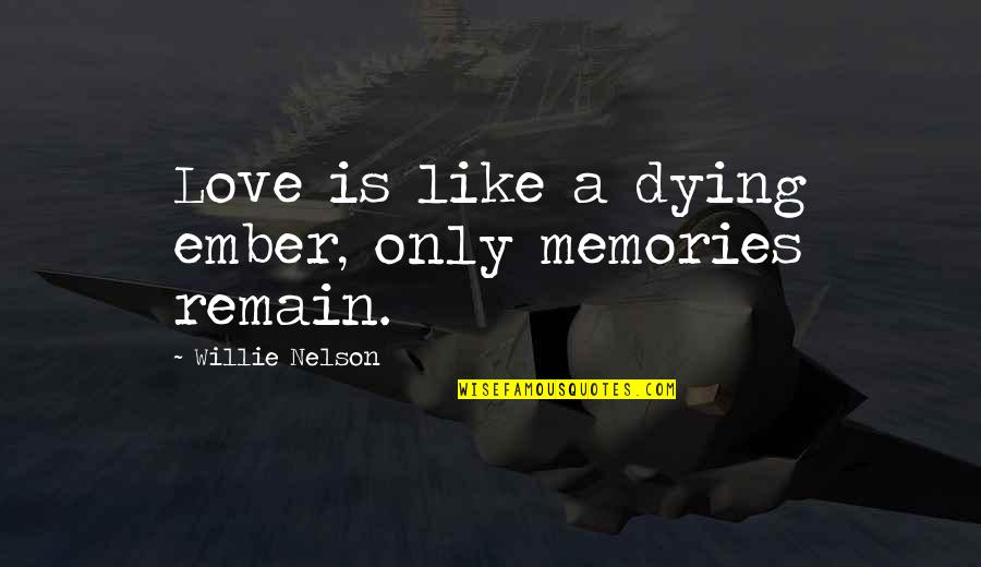 Love Remain Quotes By Willie Nelson: Love is like a dying ember, only memories