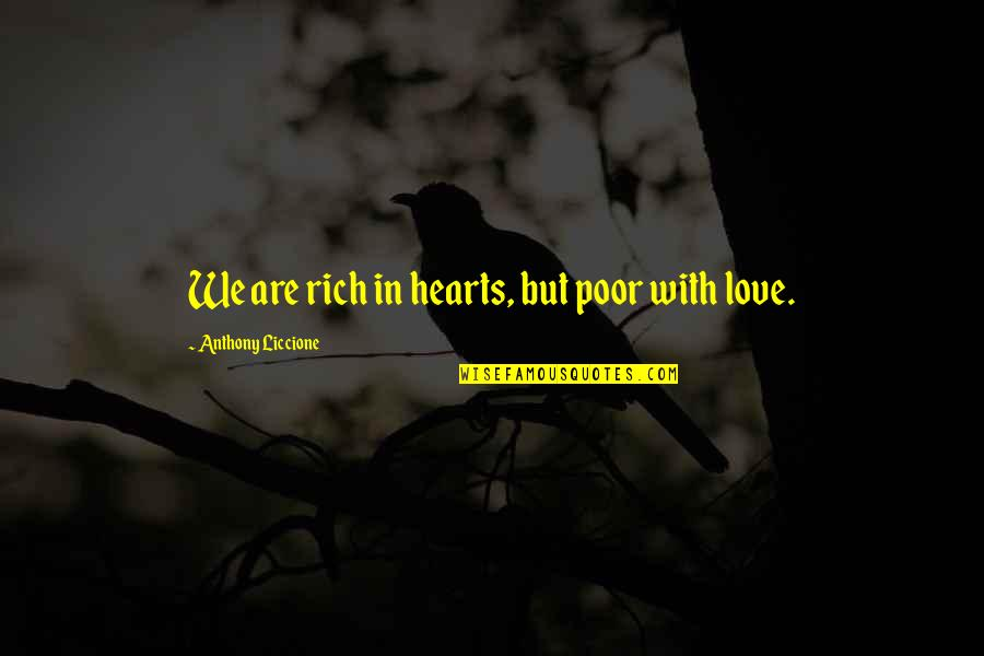 Love Rich Quotes By Anthony Liccione: We are rich in hearts, but poor with