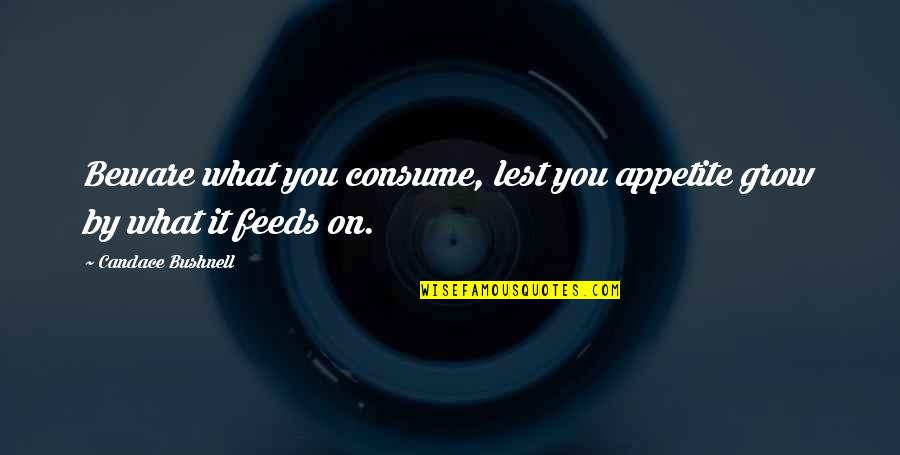 Love Rich Quotes By Candace Bushnell: Beware what you consume, lest you appetite grow
