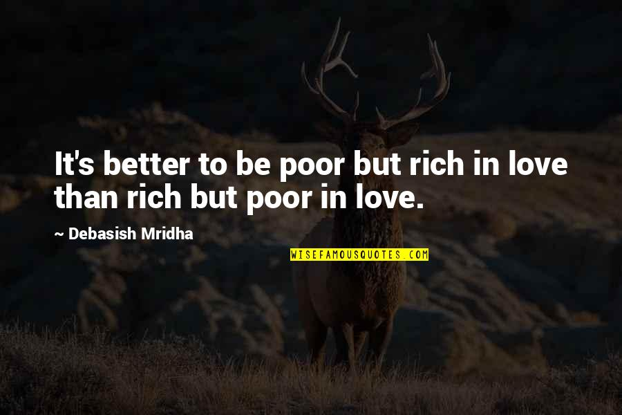Love Rich Quotes By Debasish Mridha: It's better to be poor but rich in