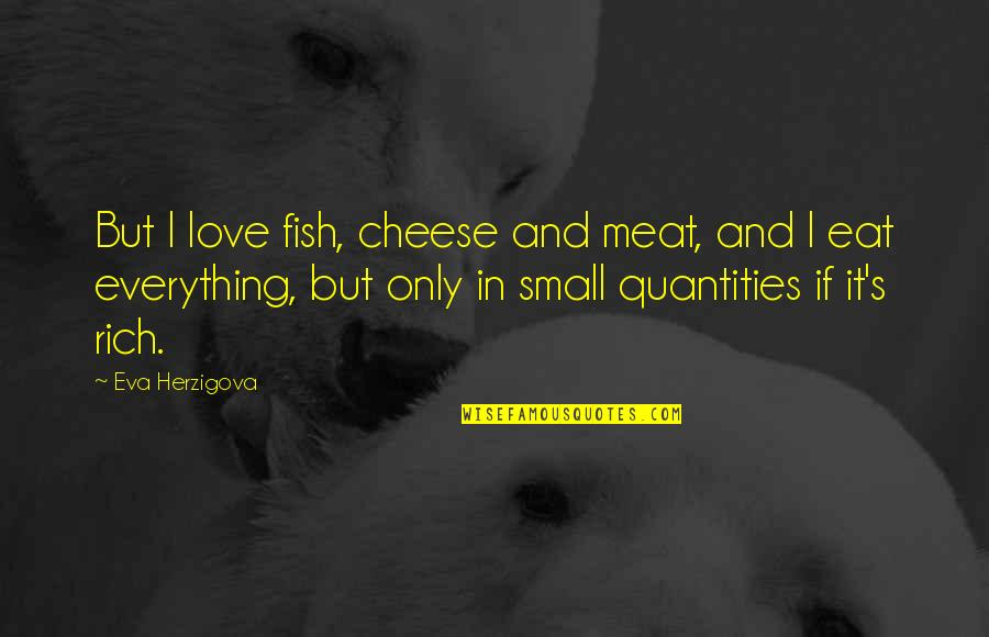 Love Rich Quotes By Eva Herzigova: But I love fish, cheese and meat, and
