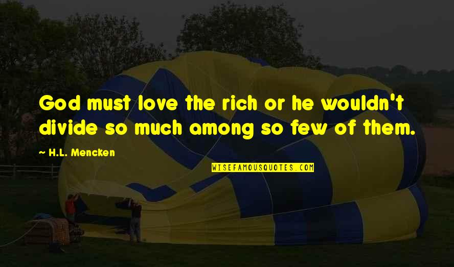 Love Rich Quotes By H.L. Mencken: God must love the rich or he wouldn't