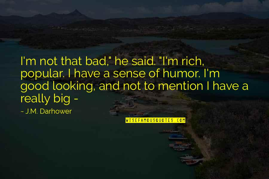 "Love Rich Quotes By J.M. Darhower: I'm not that bad,"" he said. ""I'm rich,"