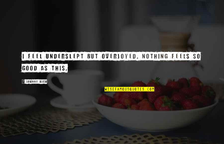 Love Rich Quotes By Johnny Rich: I feel underslept but overjoyed. Nothing feels so