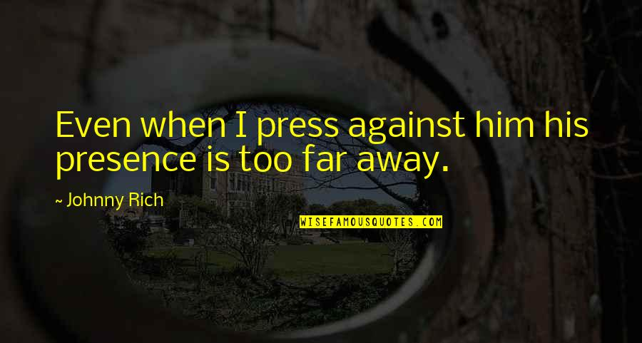 Love Rich Quotes By Johnny Rich: Even when I press against him his presence