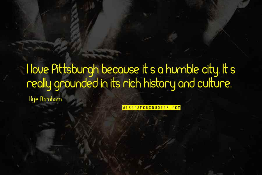 Love Rich Quotes By Kyle Abraham: I love Pittsburgh because it's a humble city.