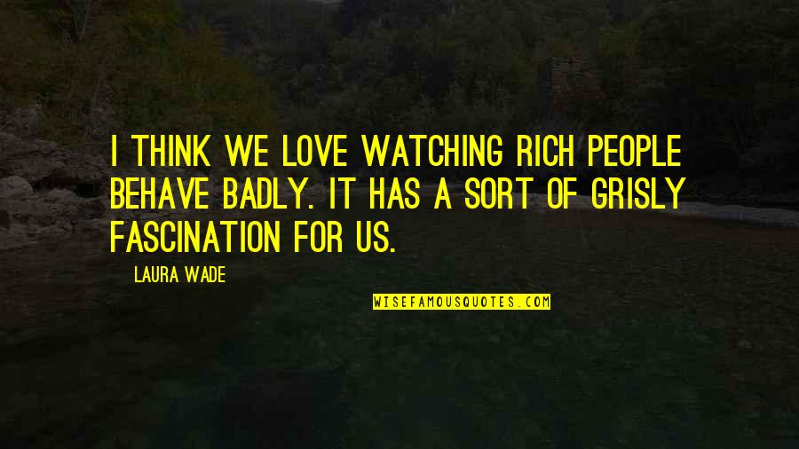 Love Rich Quotes By Laura Wade: I think we love watching rich people behave