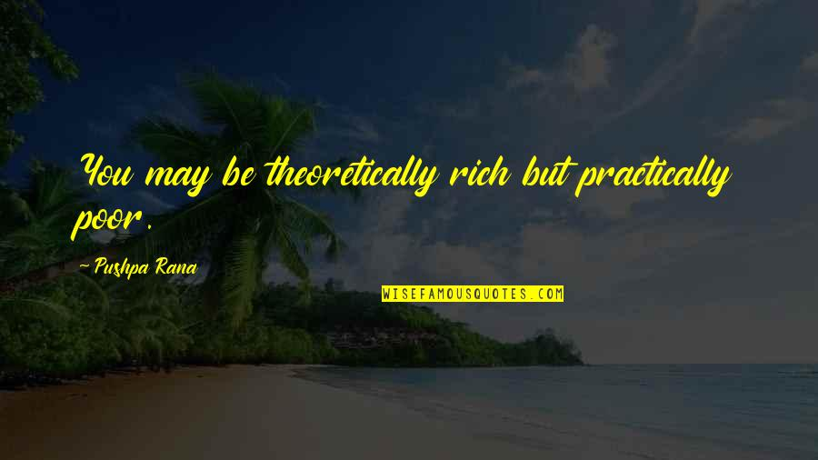 Love Rich Quotes By Pushpa Rana: You may be theoretically rich but practically poor.