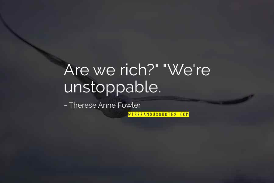 "Love Rich Quotes By Therese Anne Fowler: Are we rich?"" ""We're unstoppable."