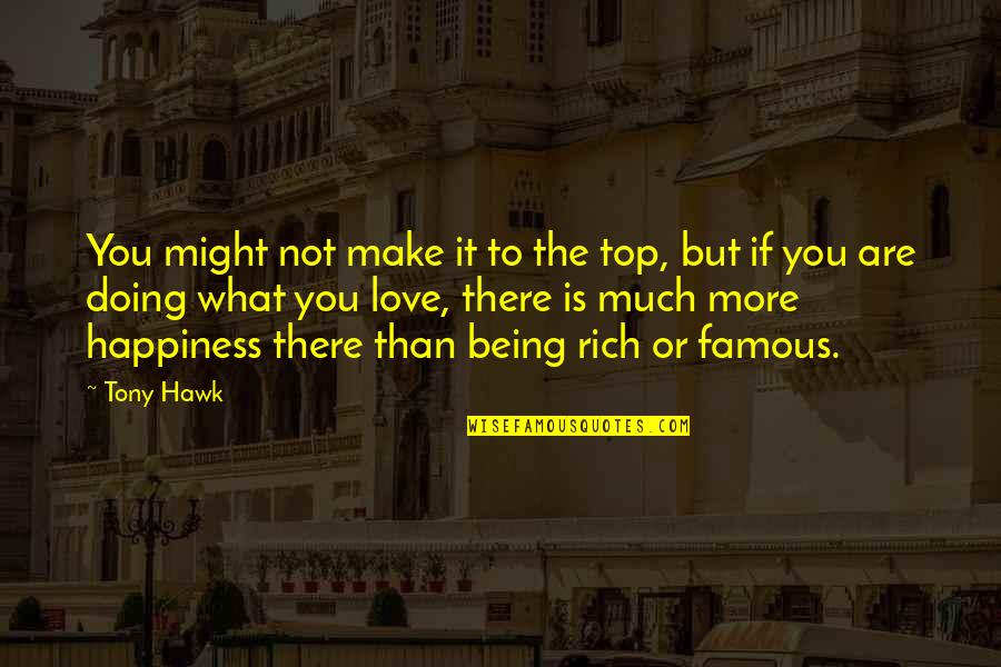 Love Rich Quotes By Tony Hawk: You might not make it to the top,