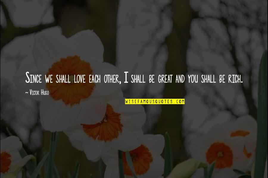 Love Rich Quotes By Victor Hugo: Since we shall love each other, I shall