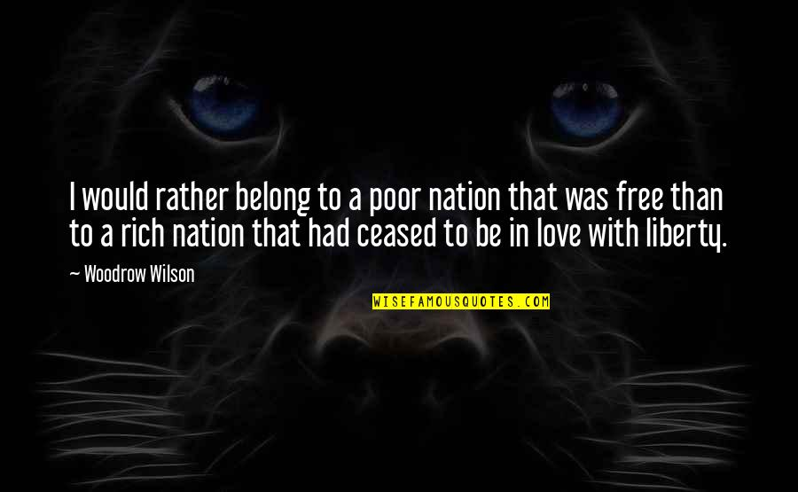 Love Rich Quotes By Woodrow Wilson: I would rather belong to a poor nation