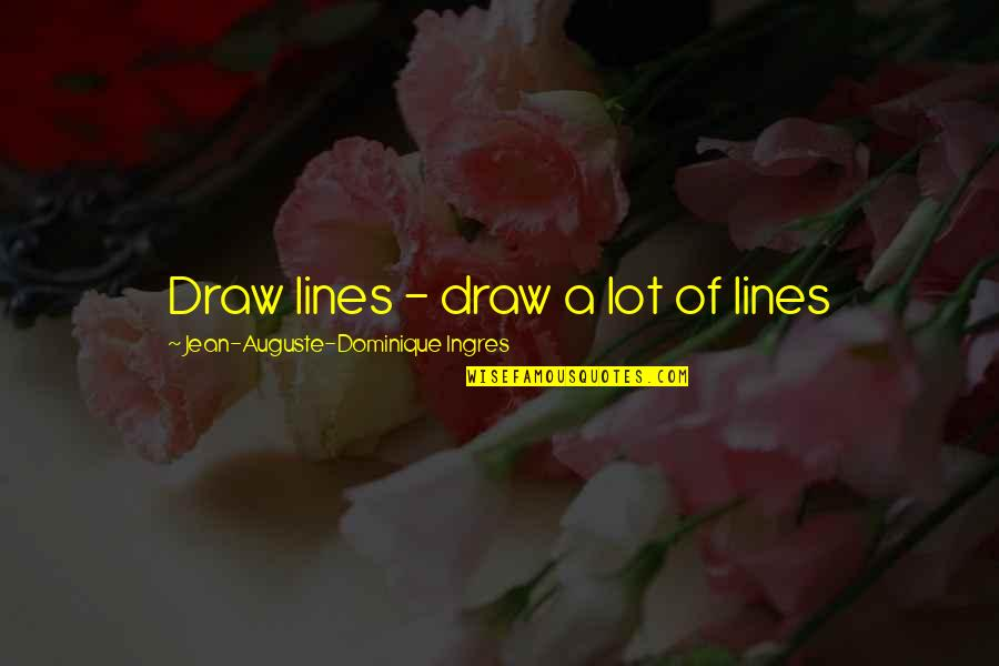 Love Saints Quotes By Jean-Auguste-Dominique Ingres: Draw lines - draw a lot of lines