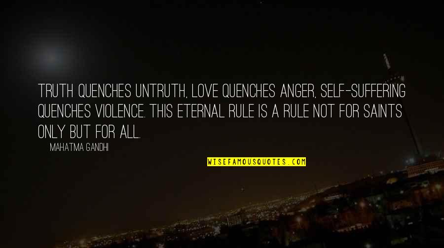 Love Saints Quotes By Mahatma Gandhi: Truth quenches untruth, love quenches anger, self-suffering quenches
