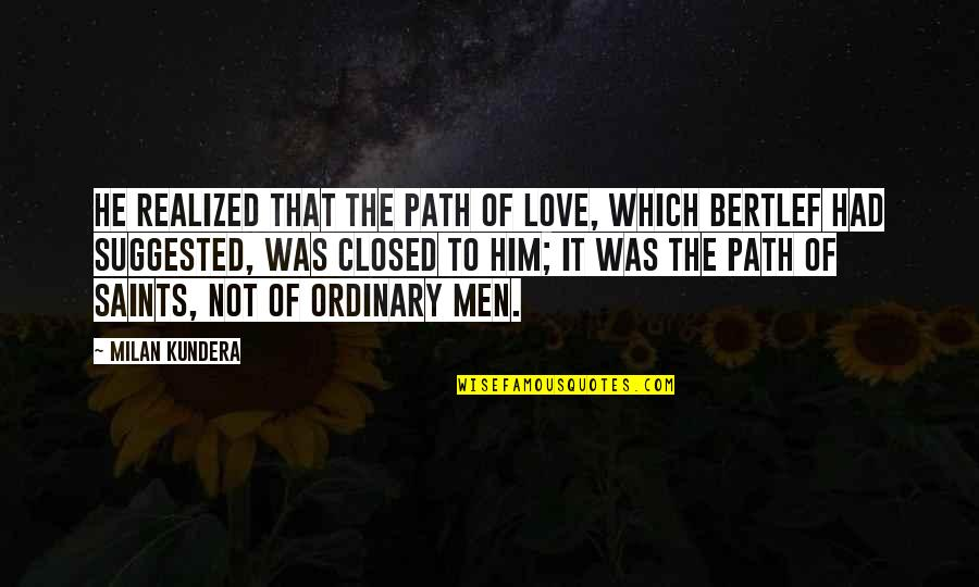 Love Saints Quotes By Milan Kundera: He realized that the path of love, which
