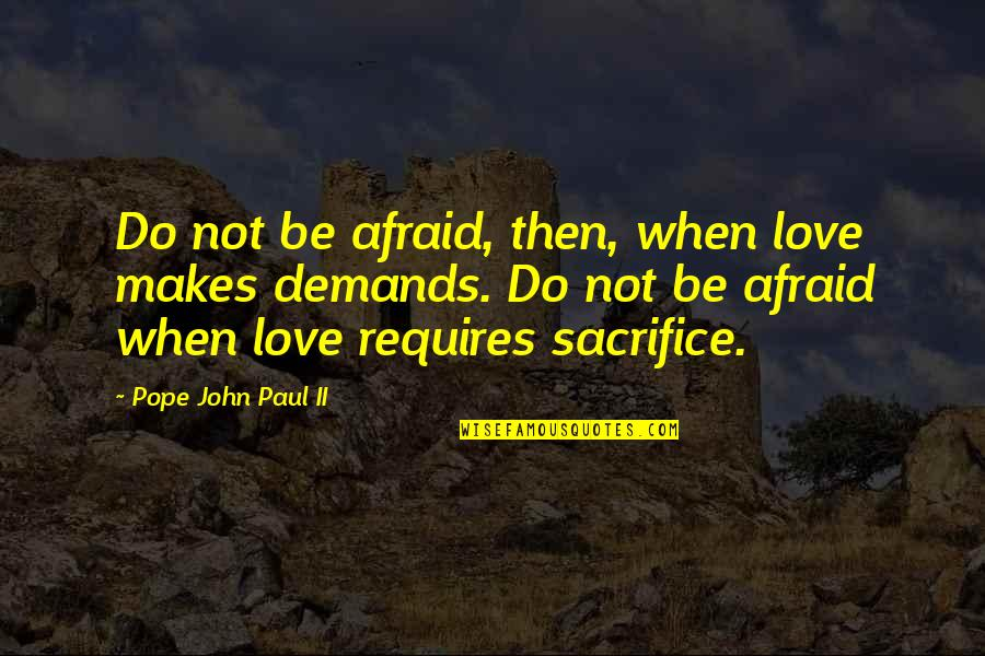 Love Saints Quotes By Pope John Paul II: Do not be afraid, then, when love makes