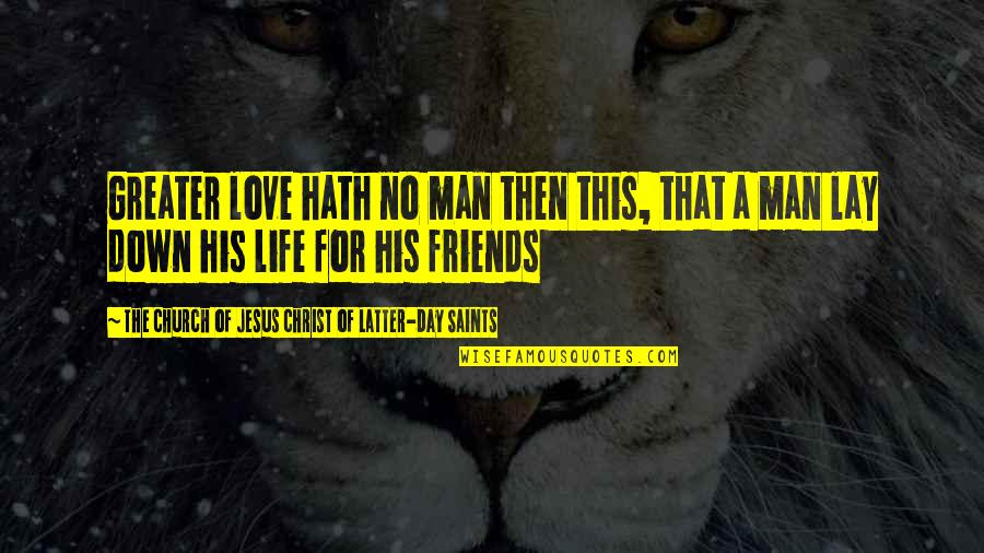 Love Saints Quotes By The Church Of Jesus Christ Of Latter-day Saints: Greater love hath no man then this, that
