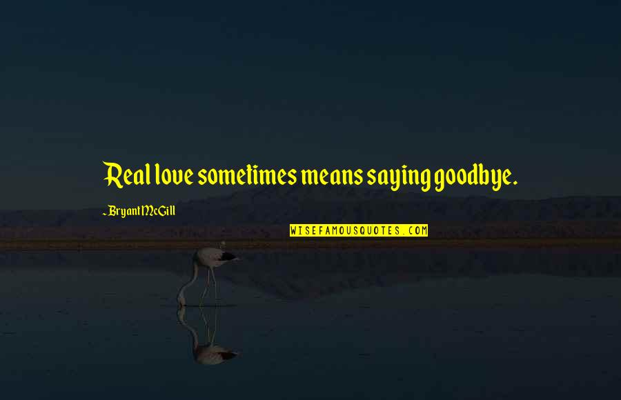 Love Saying Goodbye Quotes By Bryant McGill: Real love sometimes means saying goodbye.
