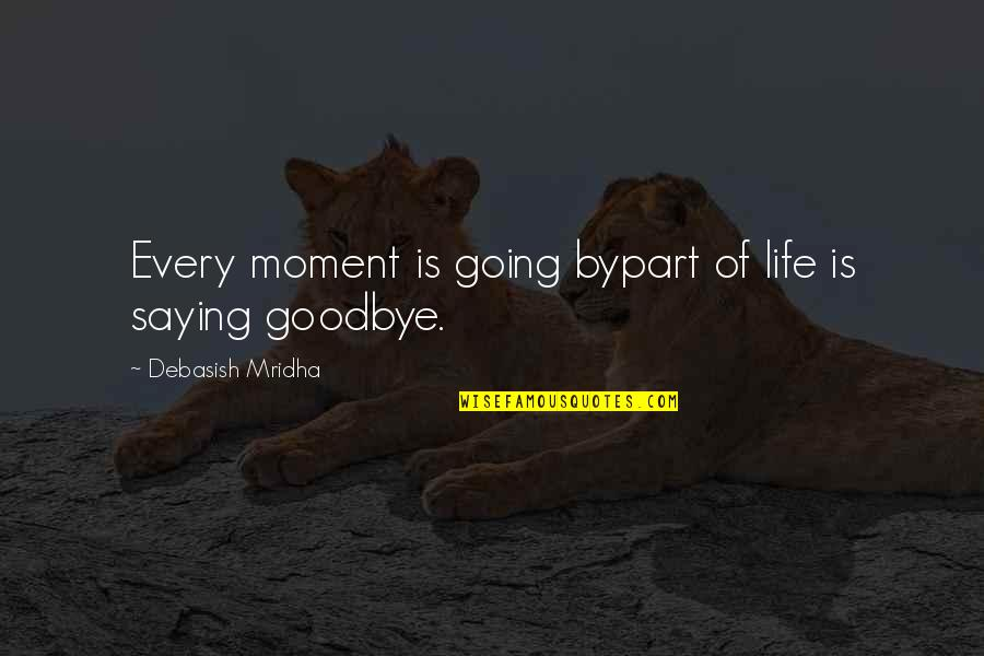 Love Saying Goodbye Quotes By Debasish Mridha: Every moment is going bypart of life is
