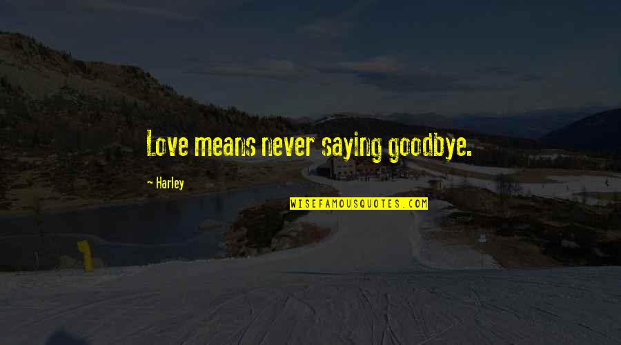 Love Saying Goodbye Quotes By Harley: Love means never saying goodbye.