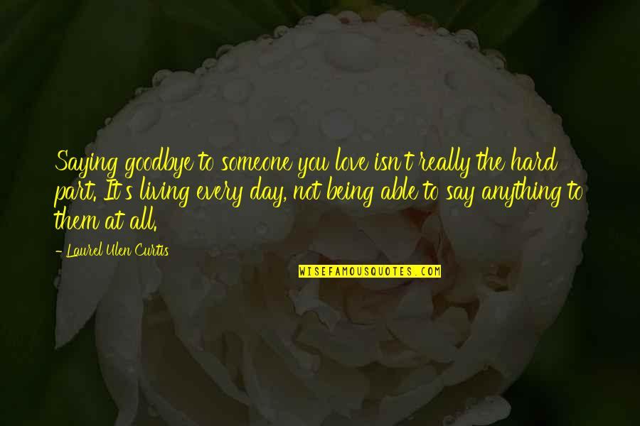 Love Saying Goodbye Quotes By Laurel Ulen Curtis: Saying goodbye to someone you love isn't really