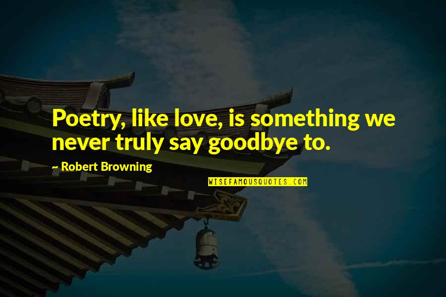 Love Saying Goodbye Quotes By Robert Browning: Poetry, like love, is something we never truly