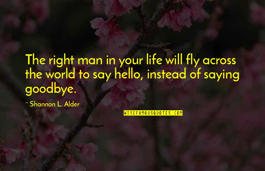 Love Saying Goodbye Quotes By Shannon L. Alder: The right man in your life will fly