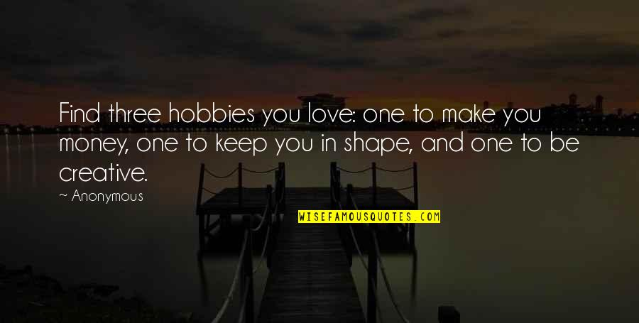 Love Shape Quotes By Anonymous: Find three hobbies you love: one to make