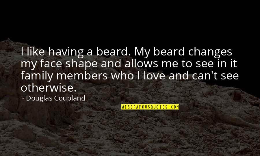 Love Shape Quotes By Douglas Coupland: I like having a beard. My beard changes