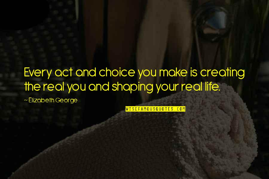 Love Shape Quotes By Elizabeth George: Every act and choice you make is creating