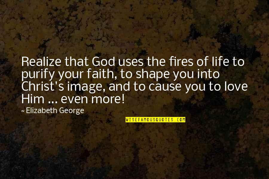 Love Shape Quotes By Elizabeth George: Realize that God uses the fires of life