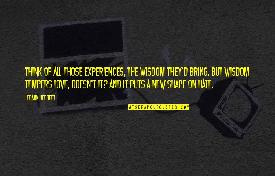 Love Shape Quotes By Frank Herbert: Think of all those experiences, the wisdom they'd