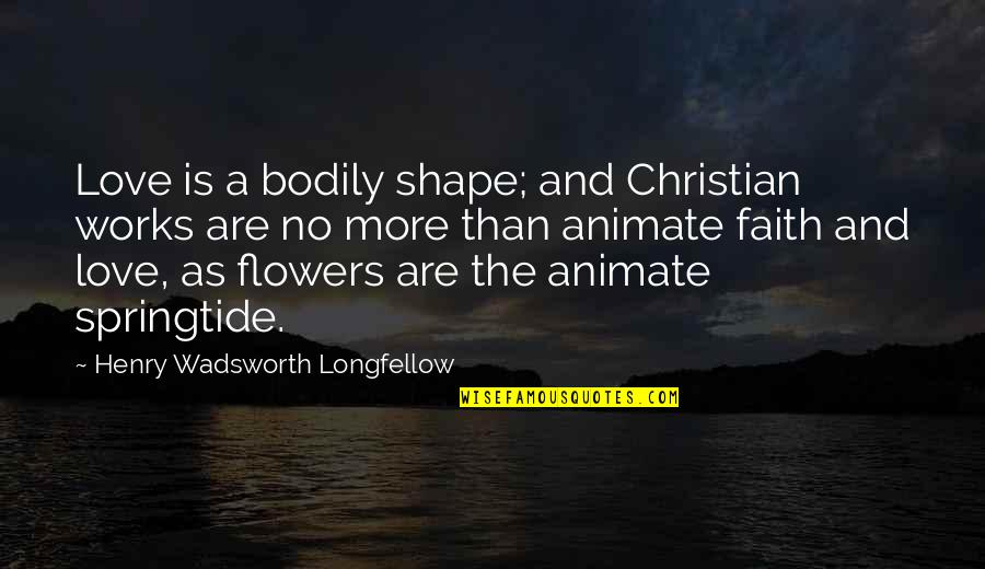 Love Shape Quotes By Henry Wadsworth Longfellow: Love is a bodily shape; and Christian works
