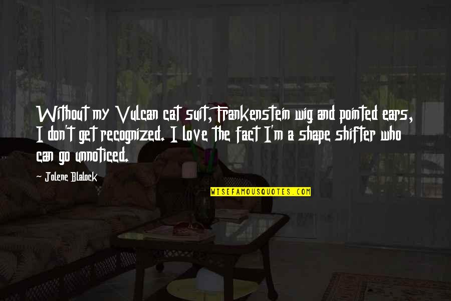 Love Shape Quotes By Jolene Blalock: Without my Vulcan cat suit, Frankenstein wig and