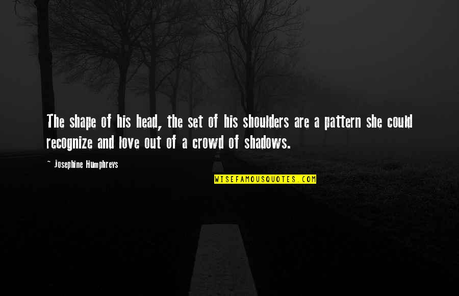 Love Shape Quotes By Josephine Humphreys: The shape of his head, the set of