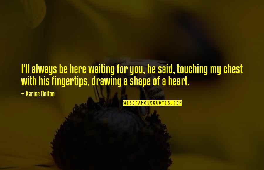 Love Shape Quotes By Karice Bolton: I'll always be here waiting for you, he
