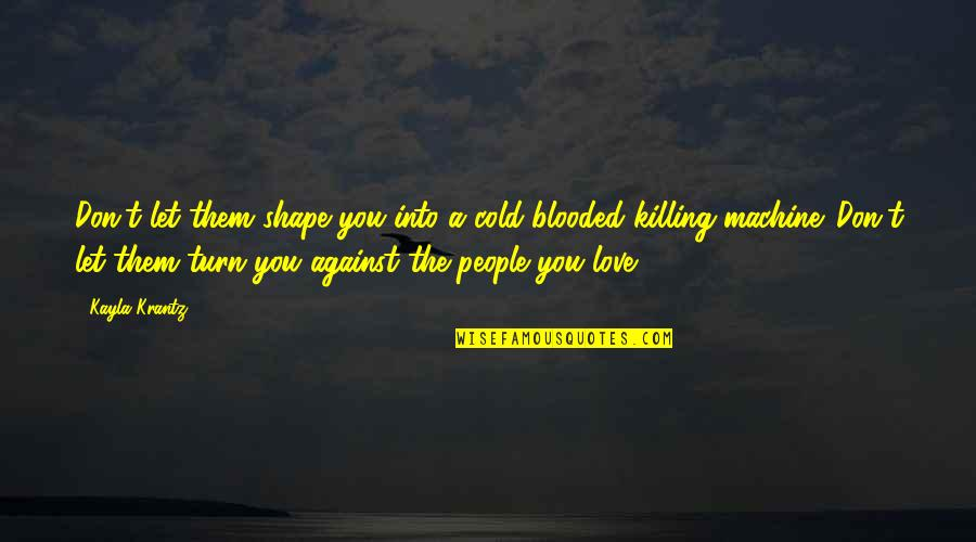 Love Shape Quotes By Kayla Krantz: Don't let them shape you into a cold-blooded