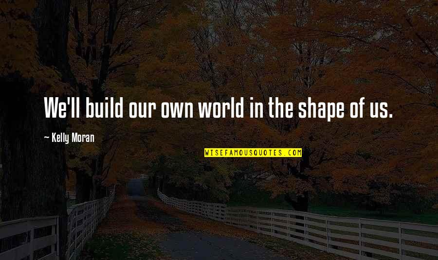 Love Shape Quotes By Kelly Moran: We'll build our own world in the shape