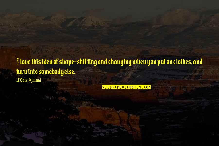 Love Shape Quotes By Marc Almond: I love this idea of shape-shifting and changing