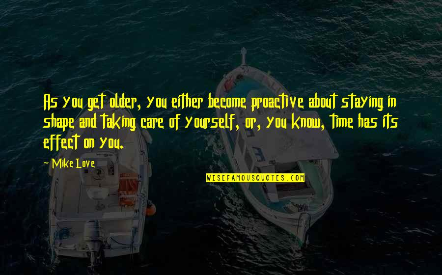 Love Shape Quotes By Mike Love: As you get older, you either become proactive