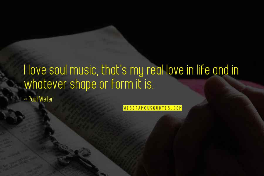 Love Shape Quotes By Paul Weller: I love soul music, that's my real love
