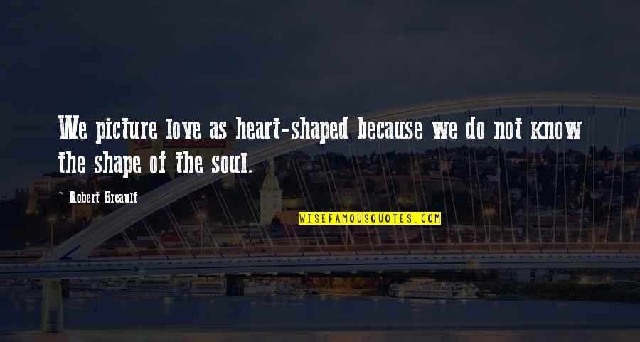 Love Shape Quotes By Robert Breault: We picture love as heart-shaped because we do