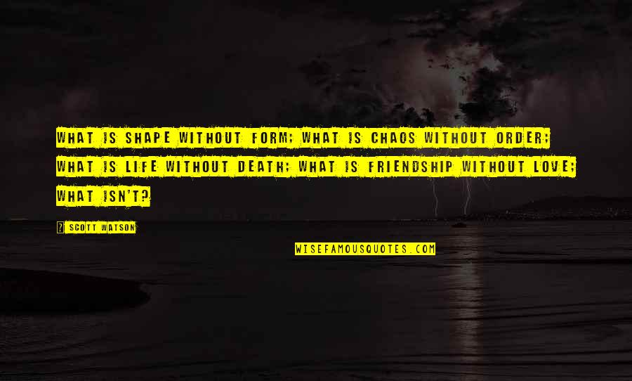 Love Shape Quotes By Scott Watson: What is shape without form; What is chaos