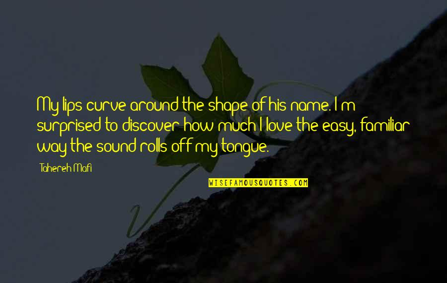 Love Shape Quotes By Tahereh Mafi: My lips curve around the shape of his