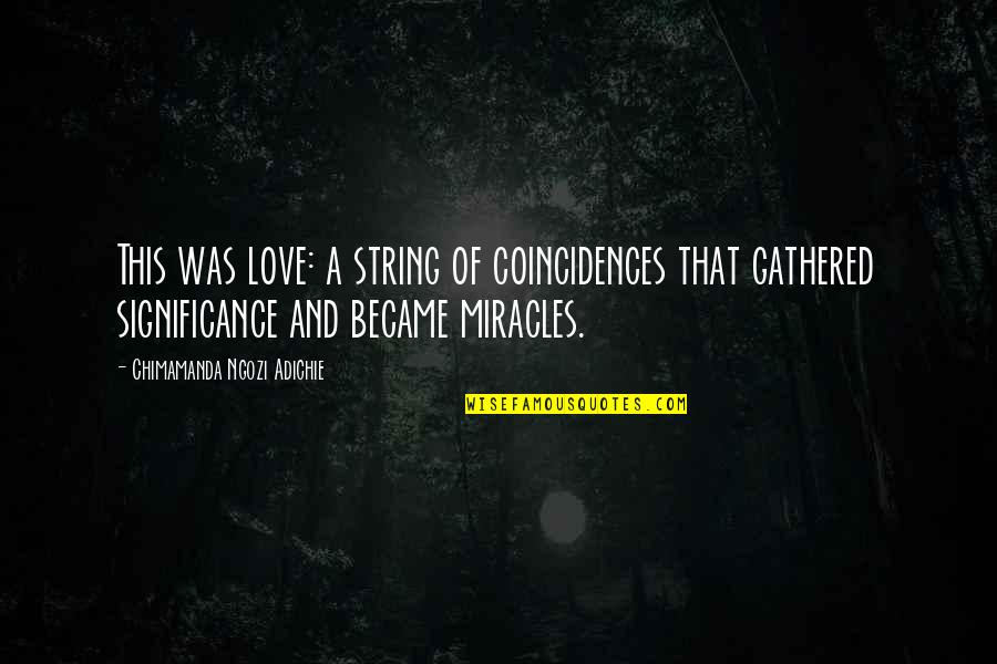 Love Significance Quotes By Chimamanda Ngozi Adichie: This was love: a string of coincidences that