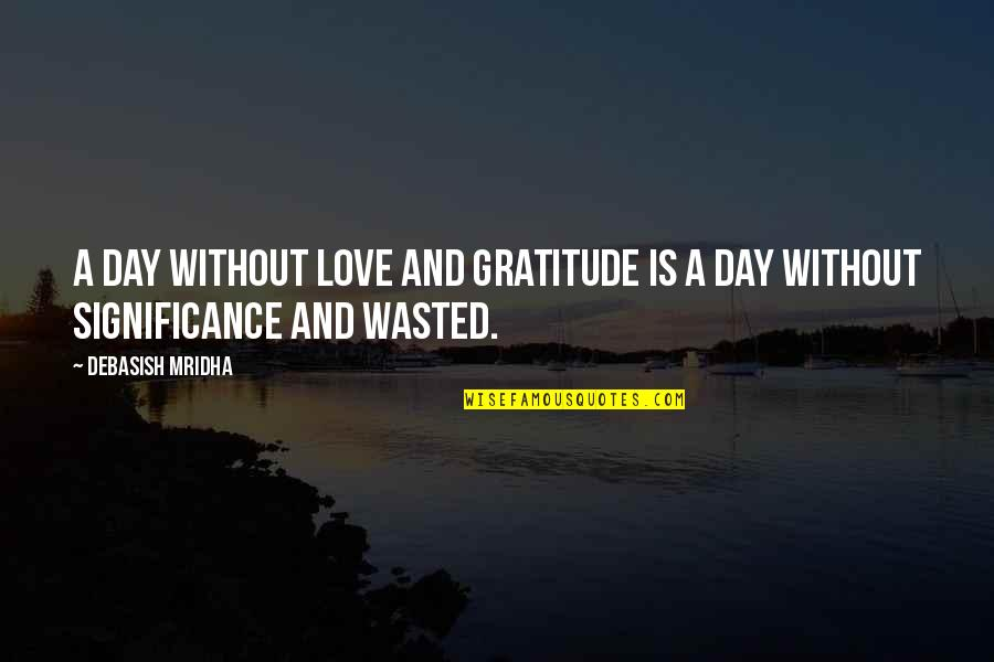 Love Significance Quotes By Debasish Mridha: A day without love and gratitude is a